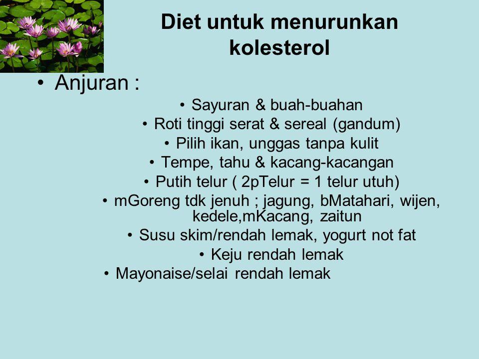 Diet untuk menurunkan kolesterol Anjuran : Sayuran & buah-buahan Roti tinggi serat & sereal (gandum) Pilih ikan, unggas tanpa kulit Tempe, tahu & kaca