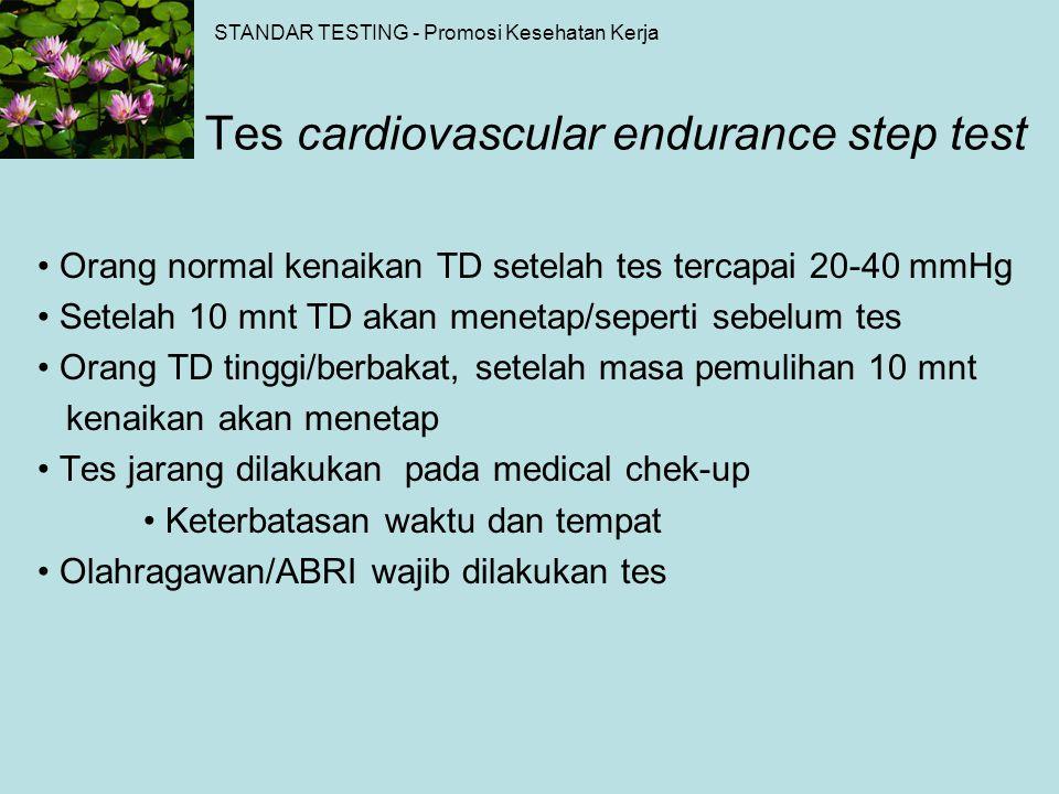 Tes cardiovascular endurance step test Orang normal kenaikan TD setelah tes tercapai 20-40 mmHg Setelah 10 mnt TD akan menetap/seperti sebelum tes Ora