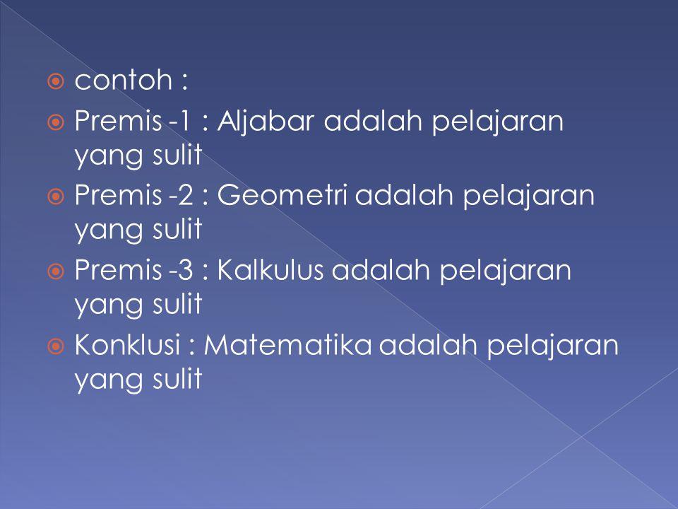  contoh :  Premis -1 : Aljabar adalah pelajaran yang sulit  Premis -2 : Geometri adalah pelajaran yang sulit  Premis -3 : Kalkulus adalah pelajara