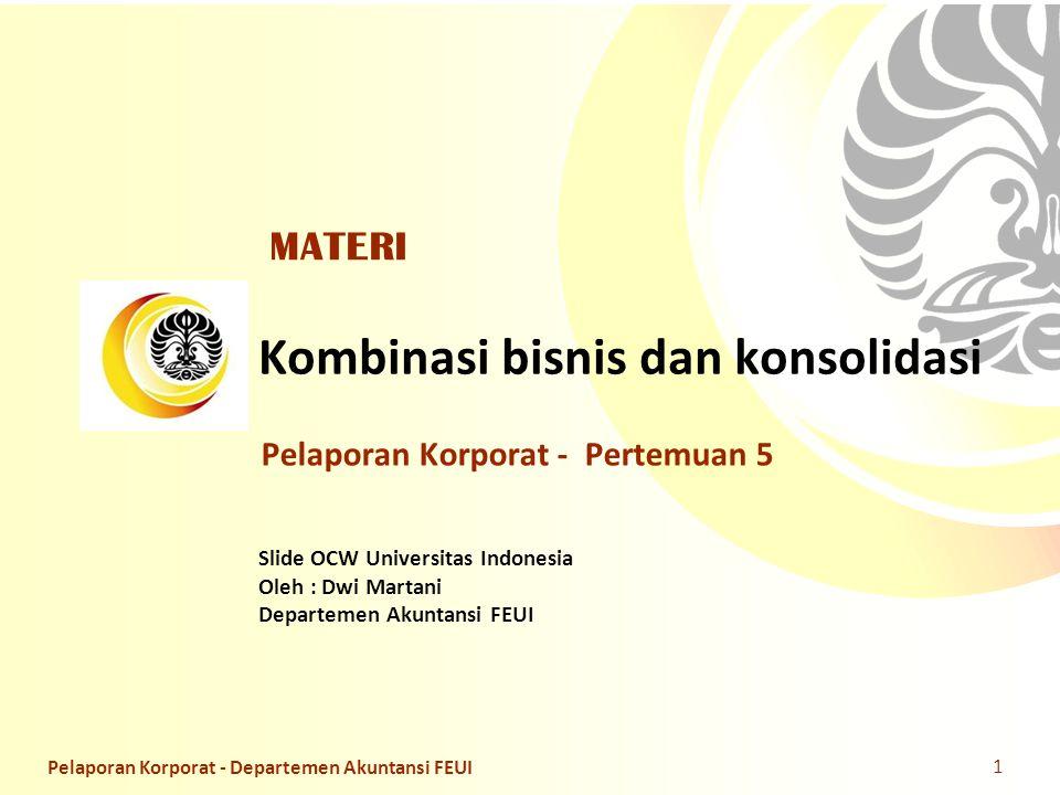 Slide OCW Universitas Indonesia Oleh : Dwi Martani Departemen Akuntansi FEUI Kombinasi bisnis dan konsolidasi Pelaporan Korporat - Pertemuan 5 MATERI