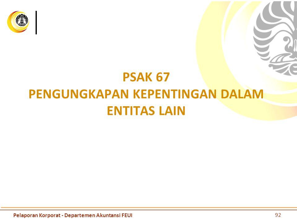 PSAK 67 PENGUNGKAPAN KEPENTINGAN DALAM ENTITAS LAIN 92 Pelaporan Korporat - Departemen Akuntansi FEUI