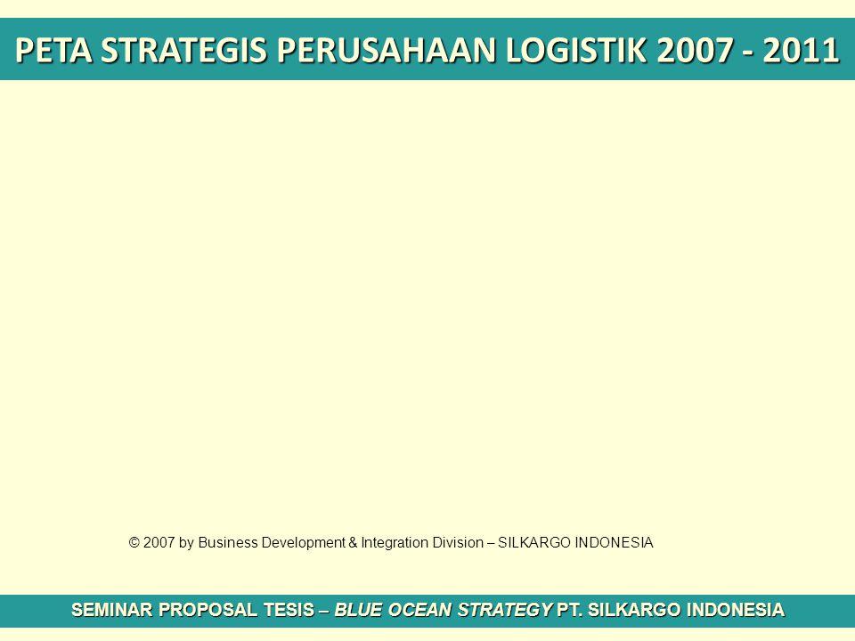 PETA STRATEGIS PERUSAHAAN LOGISTIK 2007 - 2011 SEMINAR PROPOSAL TESIS – BLUE OCEAN STRATEGY PT. SILKARGO INDONESIA © 2007 by Business Development & In