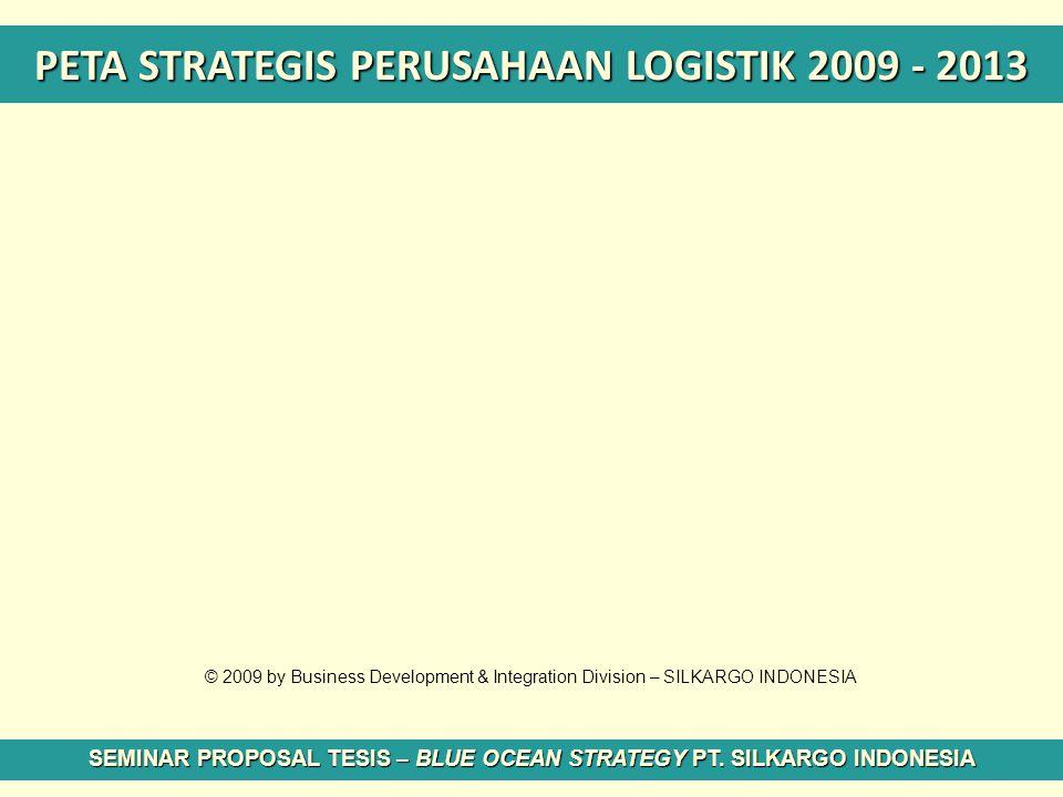 PETA STRATEGIS PERUSAHAAN LOGISTIK 2009 - 2013 SEMINAR PROPOSAL TESIS – BLUE OCEAN STRATEGY PT. SILKARGO INDONESIA © 2009 by Business Development & In