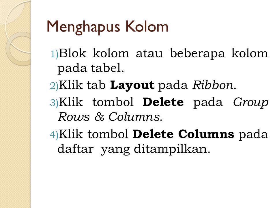 Menghapus Kolom 1) Blok kolom atau beberapa kolom pada tabel. 2) Klik tab Layout pada Ribbon. 3) Klik tombol Delete pada Group Rows & Columns. 4) Klik