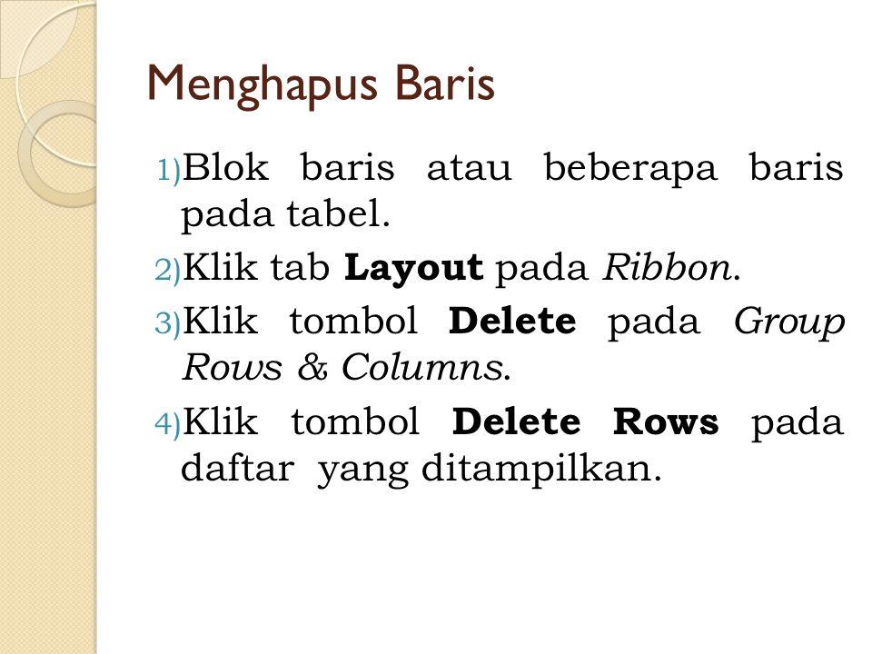 Menghapus Baris 1) Blok baris atau beberapa baris pada tabel. 2) Klik tab Layout pada Ribbon. 3) Klik tombol Delete pada Group Rows & Columns. 4) Klik