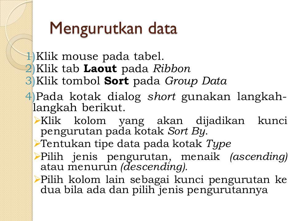 Mengurutkan data 1)Klik mouse pada tabel. 2)Klik tab Laout pada Ribbon 3)Klik tombol Sort pada Group Data 4)Pada kotak dialog short gunakan langkah- l