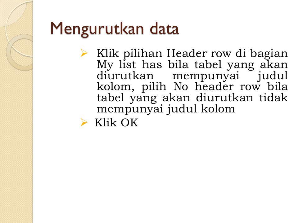 Mengurutkan data  Klik pilihan Header row di bagian My list has bila tabel yang akan diurutkan mempunyai judul kolom, pilih No header row bila tabel