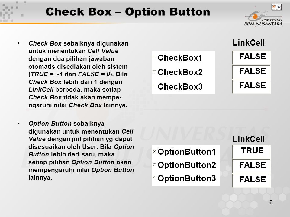 6 Check Box – Option Button Check Box sebaiknya digunakan untuk menentukan Cell Value dengan dua pilihan jawaban otomatis disediakan oleh sistem (TRUE = -1 dan FALSE = 0).