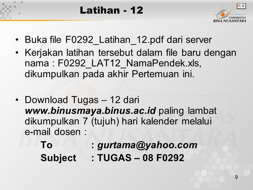 9 Latihan - 12 Buka file F0292_Latihan_12.pdf dari server Kerjakan latihan tersebut dalam file baru dengan nama : F0292_LAT12_NamaPendek.xls, dikumpulkan pada akhir Pertemuan ini.