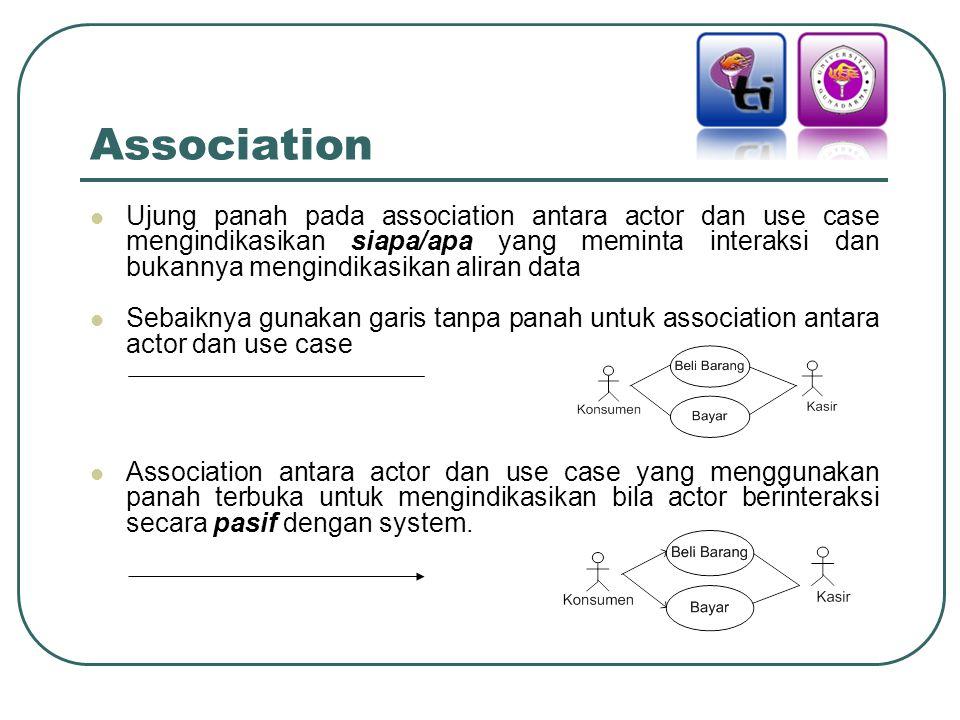 Association Ujung panah pada association antara actor dan use case mengindikasikan siapa/apa yang meminta interaksi dan bukannya mengindikasikan aliran data Sebaiknya gunakan garis tanpa panah untuk association antara actor dan use case Association antara actor dan use case yang menggunakan panah terbuka untuk mengindikasikan bila actor berinteraksi secara pasif dengan system.