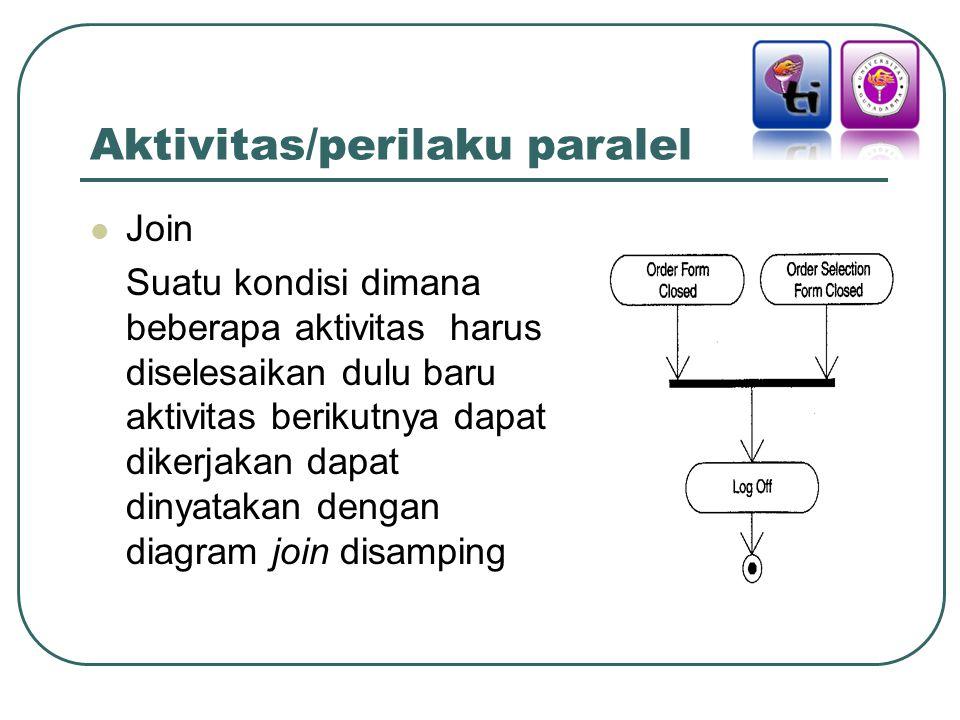 Aktivitas/perilaku paralel Join Suatu kondisi dimana beberapa aktivitas harus diselesaikan dulu baru aktivitas berikutnya dapat dikerjakan dapat dinyatakan dengan diagram join disamping