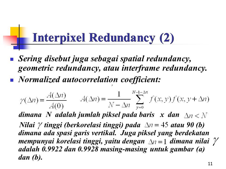 11 Interpixel Redundancy (2) Sering disebut juga sebagai spatial redundancy, geometric redundancy, atau interframe redundancy. Normalized autocorrelat