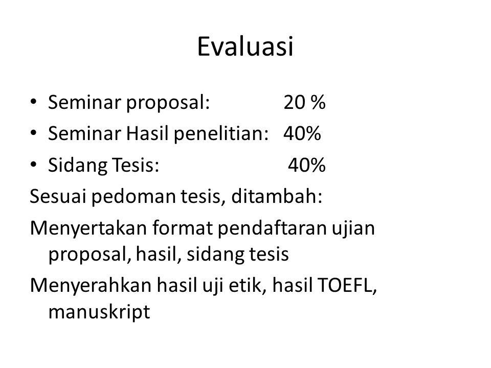 Evaluasi Seminar proposal: 20 % Seminar Hasil penelitian: 40% Sidang Tesis: 40% Sesuai pedoman tesis, ditambah: Menyertakan format pendaftaran ujian proposal, hasil, sidang tesis Menyerahkan hasil uji etik, hasil TOEFL, manuskript