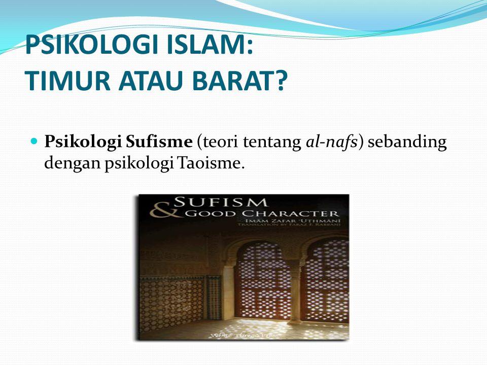 PSIKOLOGI ISLAM: TIMUR ATAU BARAT? Psikologi Sufisme (teori tentang al-nafs) sebanding dengan psikologi Taoisme.