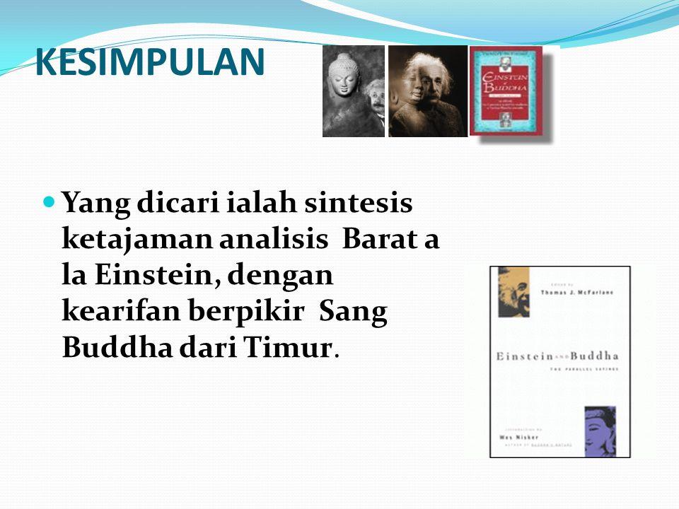 KESIMPULAN Yang dicari ialah sintesis ketajaman analisis Barat a la Einstein, dengan kearifan berpikir Sang Buddha dari Timur.