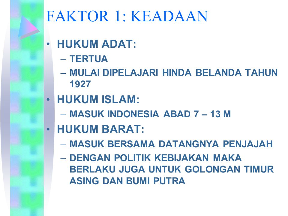 FAKTOR 1: KEADAAN HUKUM ADAT: –TERTUA –MULAI DIPELAJARI HINDA BELANDA TAHUN 1927 HUKUM ISLAM: –MASUK INDONESIA ABAD 7 – 13 M HUKUM BARAT: –MASUK BERSA