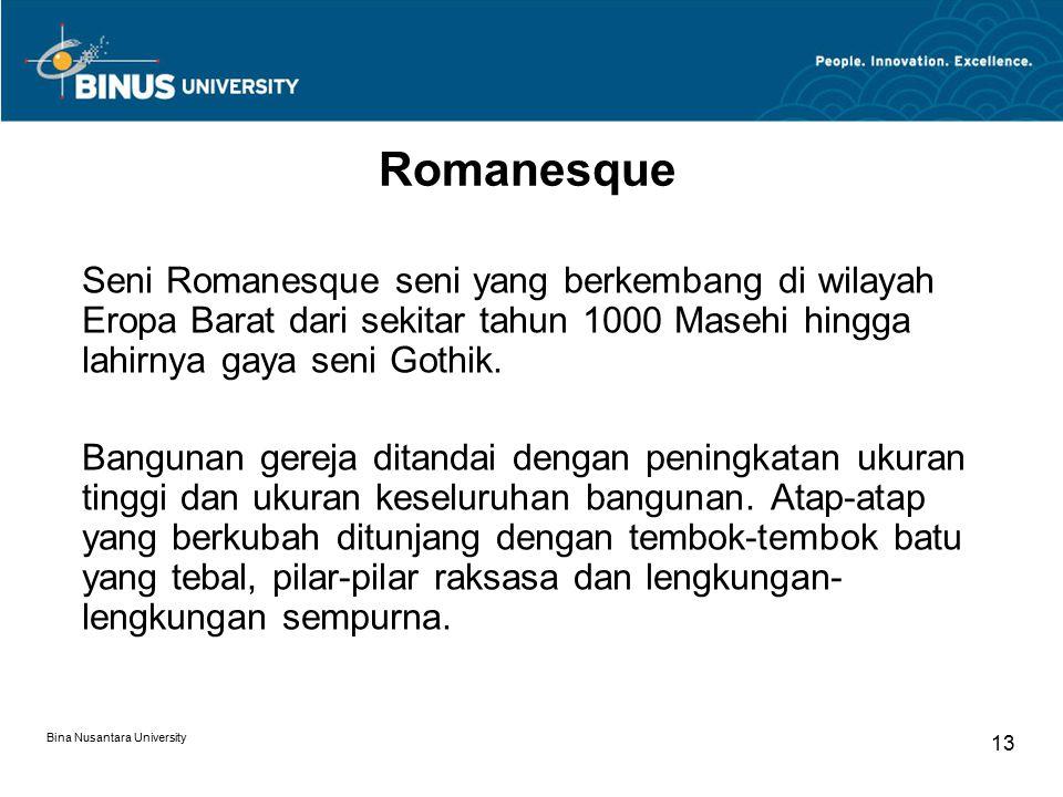 Bina Nusantara University 13 Romanesque Seni Romanesque seni yang berkembang di wilayah Eropa Barat dari sekitar tahun 1000 Masehi hingga lahirnya gaya seni Gothik.