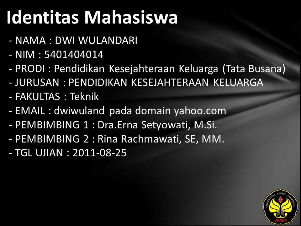 Identitas Mahasiswa - NAMA : DWI WULANDARI - NIM : 5401404014 - PRODI : Pendidikan Kesejahteraan Keluarga (Tata Busana) - JURUSAN : PENDIDIKAN KESEJAHTERAAN KELUARGA - FAKULTAS : Teknik - EMAIL : dwiwuland pada domain yahoo.com - PEMBIMBING 1 : Dra.Erna Setyowati, M.Si.