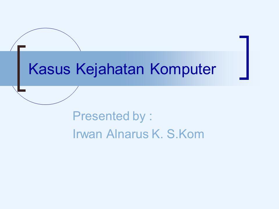 Kasus Kejahatan Komputer Presented by : Irwan Alnarus K. S.Kom