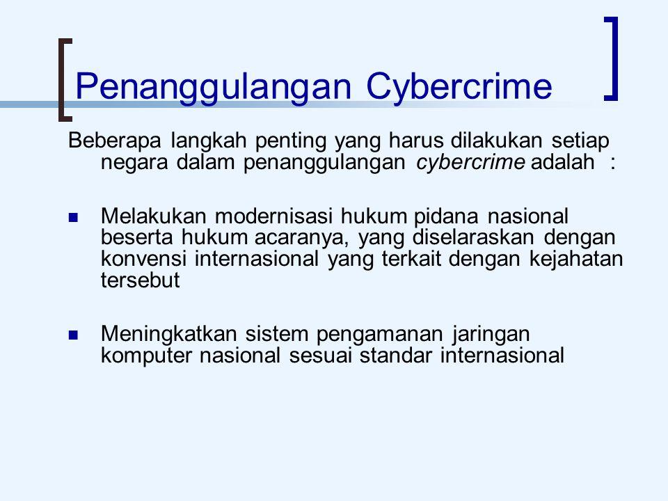Penanggulangan Cybercrime Beberapa langkah penting yang harus dilakukan setiap negara dalam penanggulangan cybercrime adalah : Melakukan modernisasi hukum pidana nasional beserta hukum acaranya, yang diselaraskan dengan konvensi internasional yang terkait dengan kejahatan tersebut Meningkatkan sistem pengamanan jaringan komputer nasional sesuai standar internasional