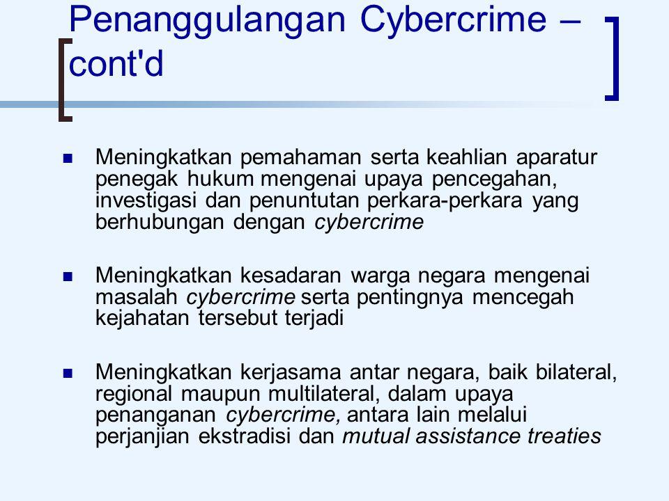Penanggulangan Cybercrime – cont d Meningkatkan pemahaman serta keahlian aparatur penegak hukum mengenai upaya pencegahan, investigasi dan penuntutan perkara-perkara yang berhubungan dengan cybercrime Meningkatkan kesadaran warga negara mengenai masalah cybercrime serta pentingnya mencegah kejahatan tersebut terjadi Meningkatkan kerjasama antar negara, baik bilateral, regional maupun multilateral, dalam upaya penanganan cybercrime, antara lain melalui perjanjian ekstradisi dan mutual assistance treaties