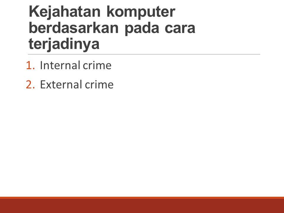 Kejahatan komputer berdasarkan pada cara terjadinya 1.Internal crime 2.External crime