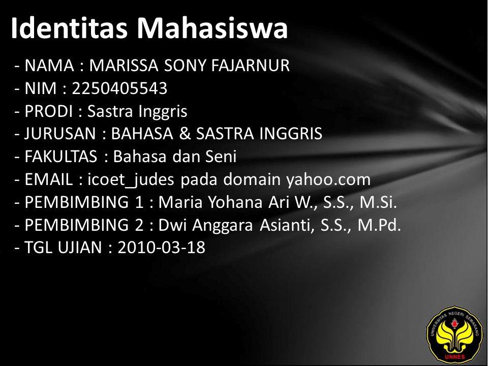 Identitas Mahasiswa - NAMA : MARISSA SONY FAJARNUR - NIM : 2250405543 - PRODI : Sastra Inggris - JURUSAN : BAHASA & SASTRA INGGRIS - FAKULTAS : Bahasa dan Seni - EMAIL : icoet_judes pada domain yahoo.com - PEMBIMBING 1 : Maria Yohana Ari W., S.S., M.Si.
