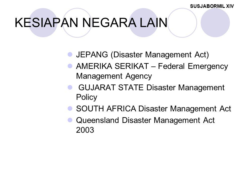 SUSJABORMIL XIV KESIAPAN NEGARA LAIN JEPANG (Disaster Management Act) AMERIKA SERIKAT – Federal Emergency Management Agency GUJARAT STATE Disaster Management Policy SOUTH AFRICA Disaster Management Act Queensland Disaster Management Act 2003