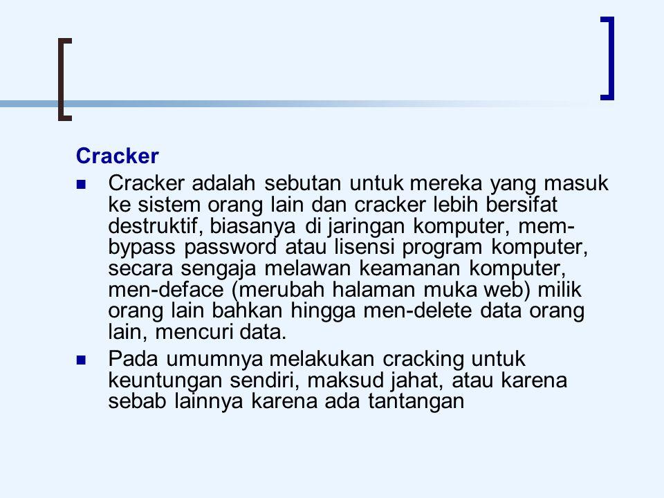 Cracker Cracker adalah sebutan untuk mereka yang masuk ke sistem orang lain dan cracker lebih bersifat destruktif, biasanya di jaringan komputer, mem-
