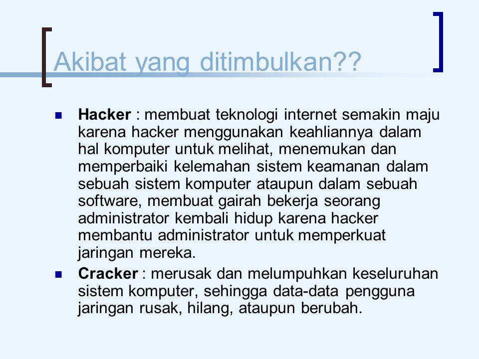 Akibat yang ditimbulkan?? Hacker : membuat teknologi internet semakin maju karena hacker menggunakan keahliannya dalam hal komputer untuk melihat, men
