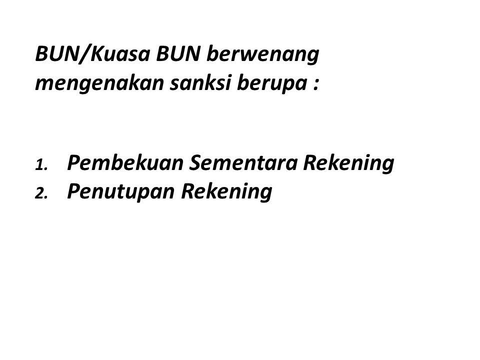 BUN/Kuasa BUN berwenang mengenakan sanksi berupa : 1. Pembekuan Sementara Rekening 2. Penutupan Rekening