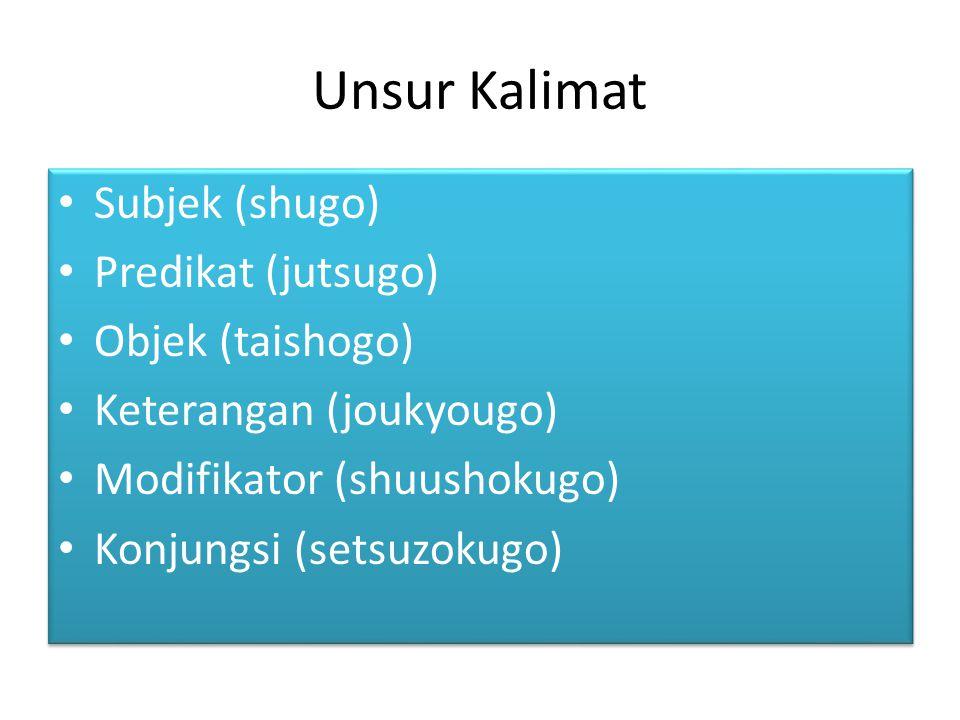 Unsur Kalimat Subjek (shugo) Predikat (jutsugo) Objek (taishogo) Keterangan (joukyougo) Modifikator (shuushokugo) Konjungsi (setsuzokugo) Subjek (shug