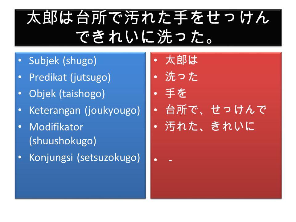 しかし、花子は自分の部屋でお母 さんに買ってくれた小説を読ん でいる。 Subjek (shugo) Predikat (jutsugo) Objek (taishogo) Keterangan (joukyougo) Modifikator (shuushokugo) Konjungsi (setsuzokugo) Subjek (shugo) Predikat (jutsugo) Objek (taishogo) Keterangan (joukyougo) Modifikator (shuushokugo) Konjungsi (setsuzokugo) 花子は 読んでいる 小説を 部屋で 自分の、お母さんに 買ってくれた しかし 花子は 読んでいる 小説を 部屋で 自分の、お母さんに 買ってくれた しかし