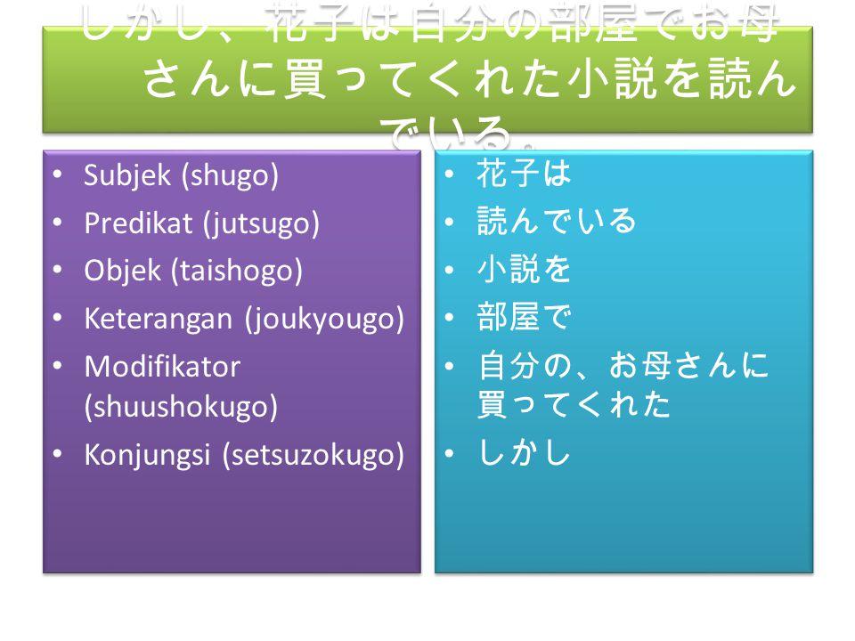 しかし、花子は自分の部屋でお母 さんに買ってくれた小説を読ん でいる。 Subjek (shugo) Predikat (jutsugo) Objek (taishogo) Keterangan (joukyougo) Modifikator (shuushokugo) Konjungsi (set
