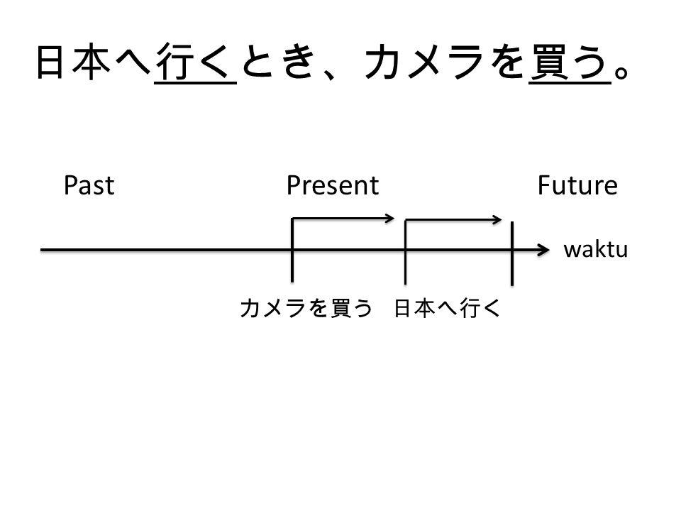 日本へ行くとき、カメラを買っ た。 Past Present Future 日本へ行く カメラを買う waktu