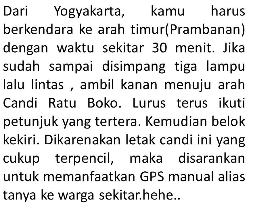 Dari Yogyakarta, kamu harus berkendara ke arah timur(Prambanan) dengan waktu sekitar 30 menit.