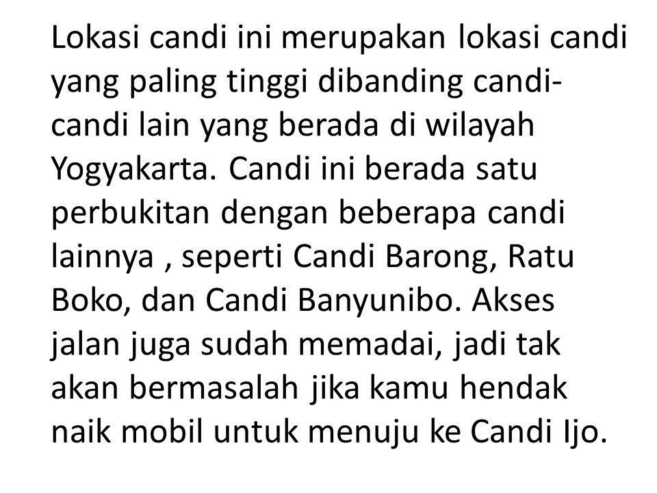 Lokasi candi ini merupakan lokasi candi yang paling tinggi dibanding candi- candi lain yang berada di wilayah Yogyakarta.
