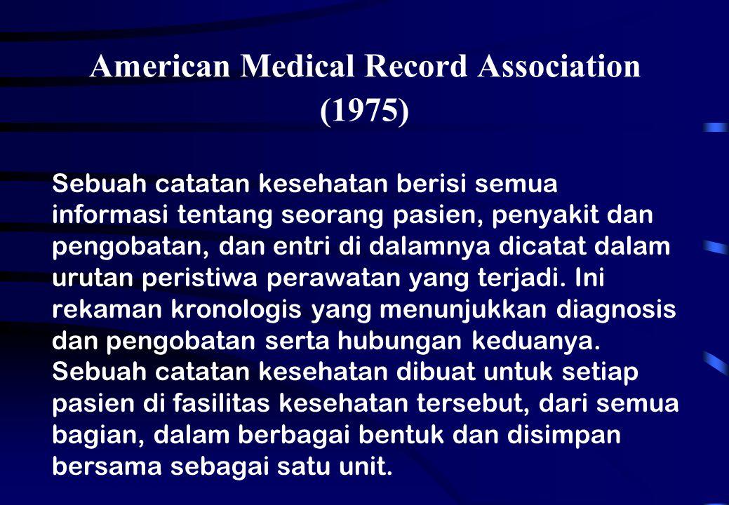 American Medical Record Association (1975) Sebuah catatan kesehatan berisi semua informasi tentang seorang pasien, penyakit dan pengobatan, dan entri