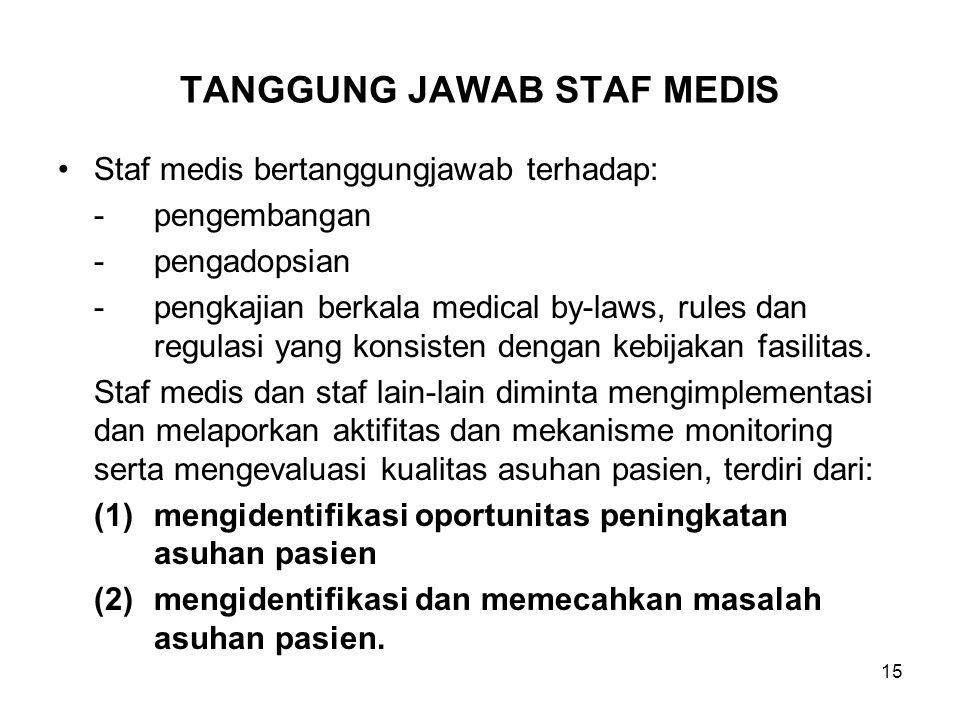 15 TANGGUNG JAWAB STAF MEDIS Staf medis bertanggungjawab terhadap: -pengembangan -pengadopsian -pengkajian berkala medical by-laws, rules dan regulasi