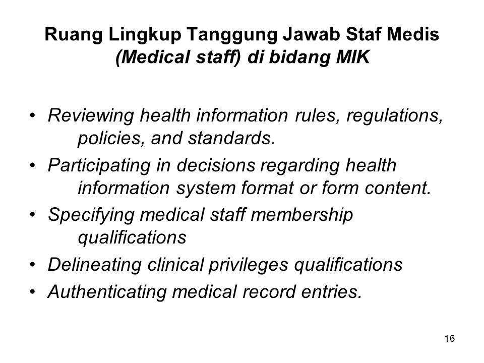 16 Ruang Lingkup Tanggung Jawab Staf Medis (Medical staff) di bidang MIK Reviewing health information rules, regulations, policies, and standards. Par