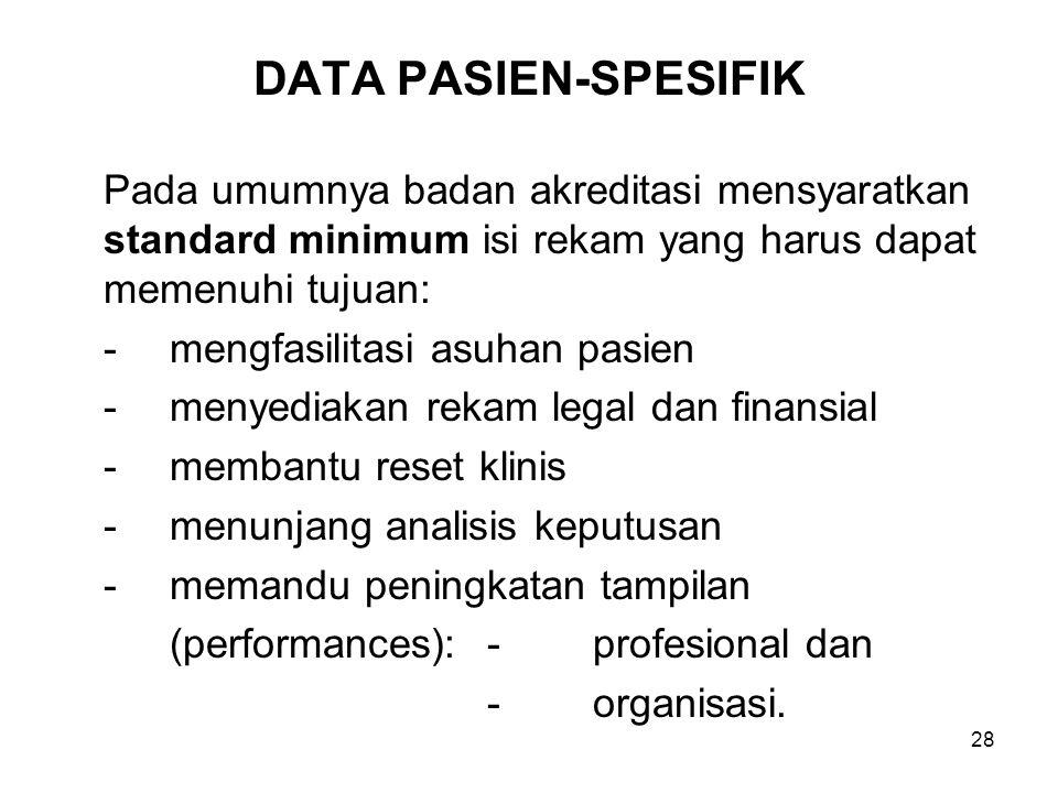 28 DATA PASIEN-SPESIFIK Pada umumnya badan akreditasi mensyaratkan standard minimum isi rekam yang harus dapat memenuhi tujuan: -mengfasilitasi asuhan