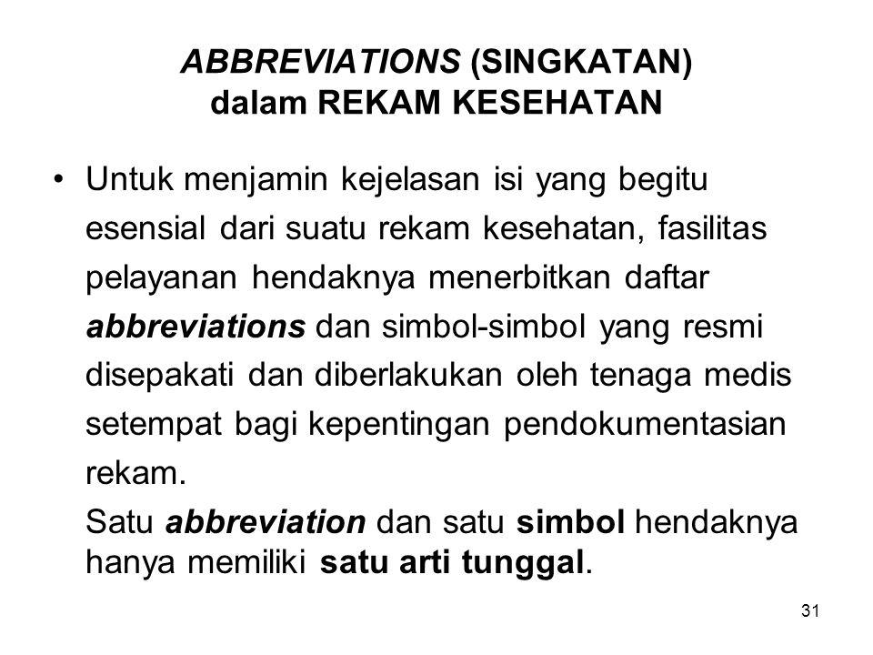 31 ABBREVIATIONS (SINGKATAN) dalam REKAM KESEHATAN Untuk menjamin kejelasan isi yang begitu esensial dari suatu rekam kesehatan, fasilitas pelayanan h