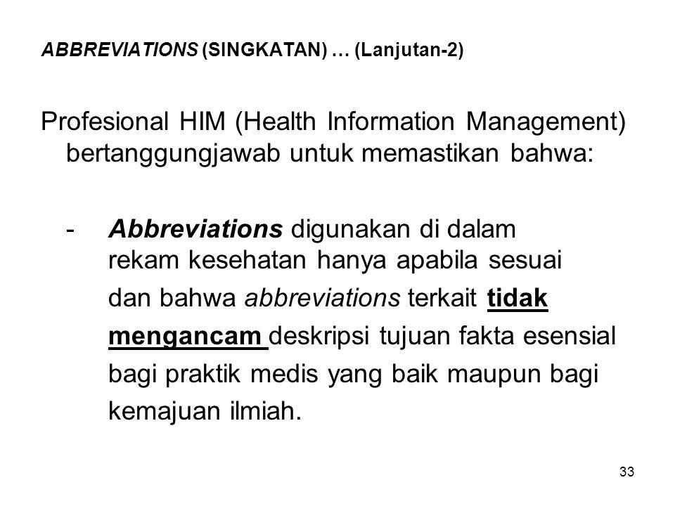 33 ABBREVIATIONS (SINGKATAN) … (Lanjutan-2) Profesional HIM (Health Information Management) bertanggungjawab untuk memastikan bahwa: -Abbreviations di