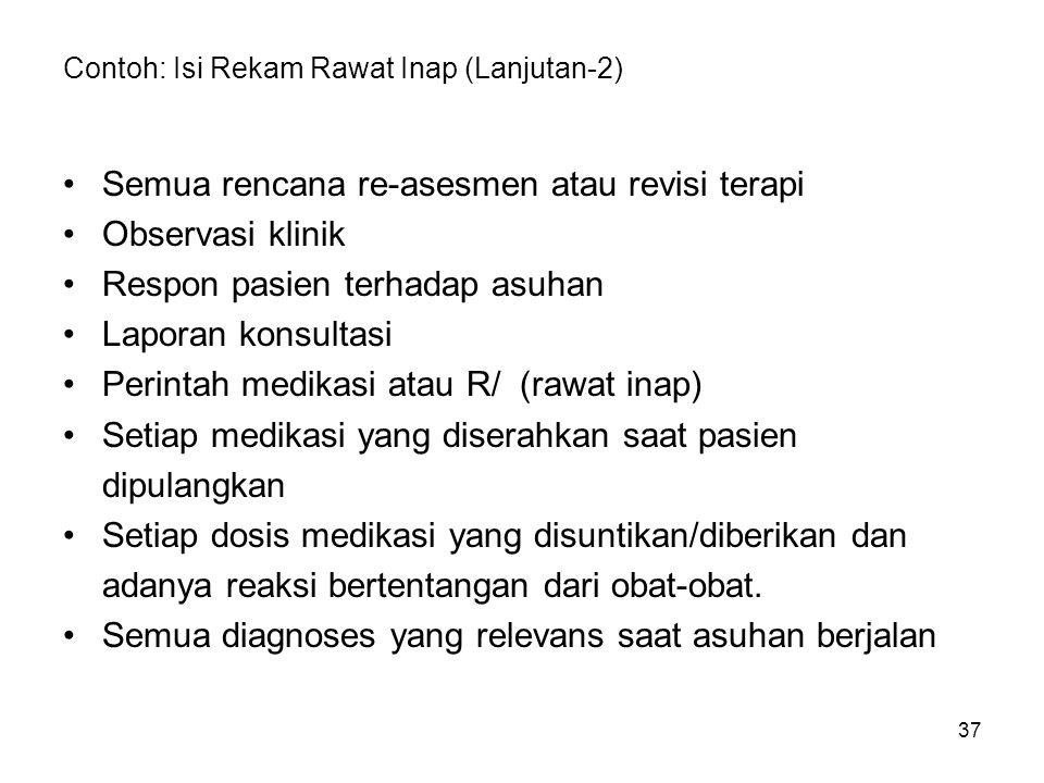 37 Contoh: Isi Rekam Rawat Inap (Lanjutan-2) Semua rencana re-asesmen atau revisi terapi Observasi klinik Respon pasien terhadap asuhan Laporan konsul