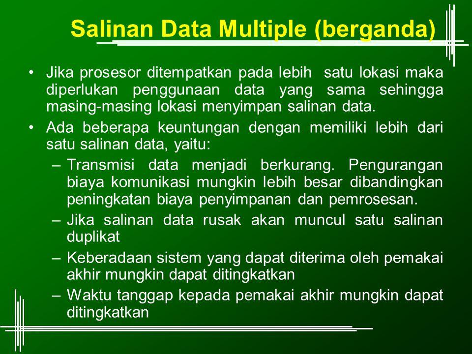 Salinan Data Multiple (berganda) Jika prosesor ditempatkan pada lebih satu lokasi maka diperlukan penggunaan data yang sama sehingga masing-masing lok