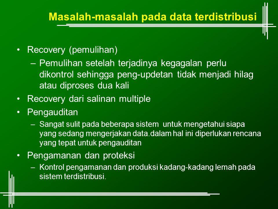 Masalah-masalah pada data terdistribusi Recovery (pemulihan) –Pemulihan setelah terjadinya kegagalan perlu dikontrol sehingga peng-updetan tidak menja