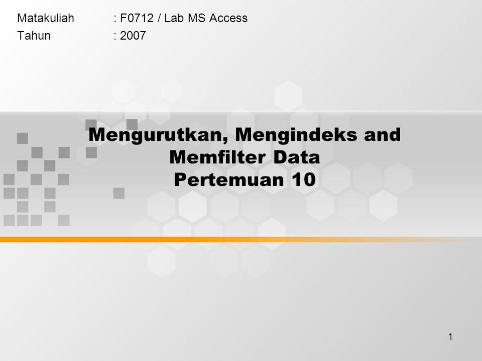 1 Mengurutkan, Mengindeks and Memfilter Data Pertemuan 10 Matakuliah: F0712 / Lab MS Access Tahun: 2007