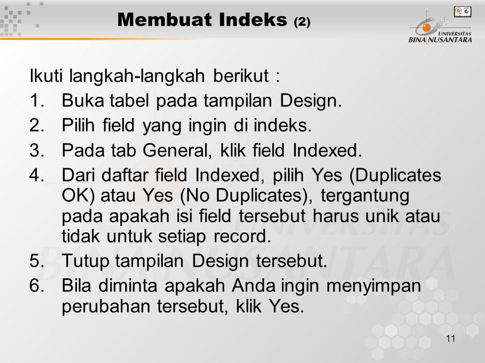 11 Membuat Indeks (2) Ikuti langkah-langkah berikut : 1.Buka tabel pada tampilan Design. 2.Pilih field yang ingin di indeks. 3.Pada tab General, klik