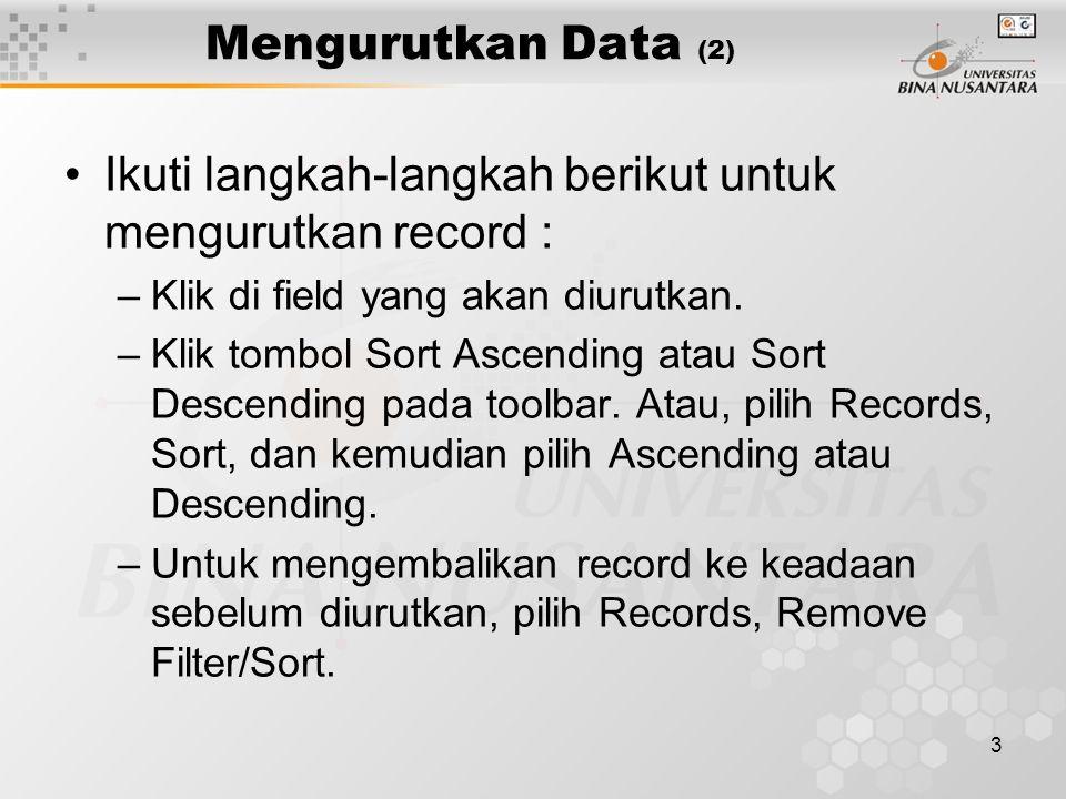 3 Mengurutkan Data (2) Ikuti langkah-langkah berikut untuk mengurutkan record : –Klik di field yang akan diurutkan. –Klik tombol Sort Ascending atau S