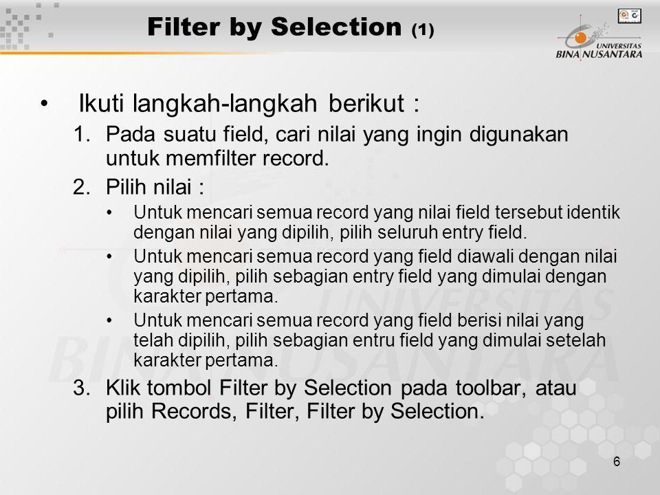 6 Filter by Selection (1) Ikuti langkah-langkah berikut : 1.Pada suatu field, cari nilai yang ingin digunakan untuk memfilter record. 2.Pilih nilai :